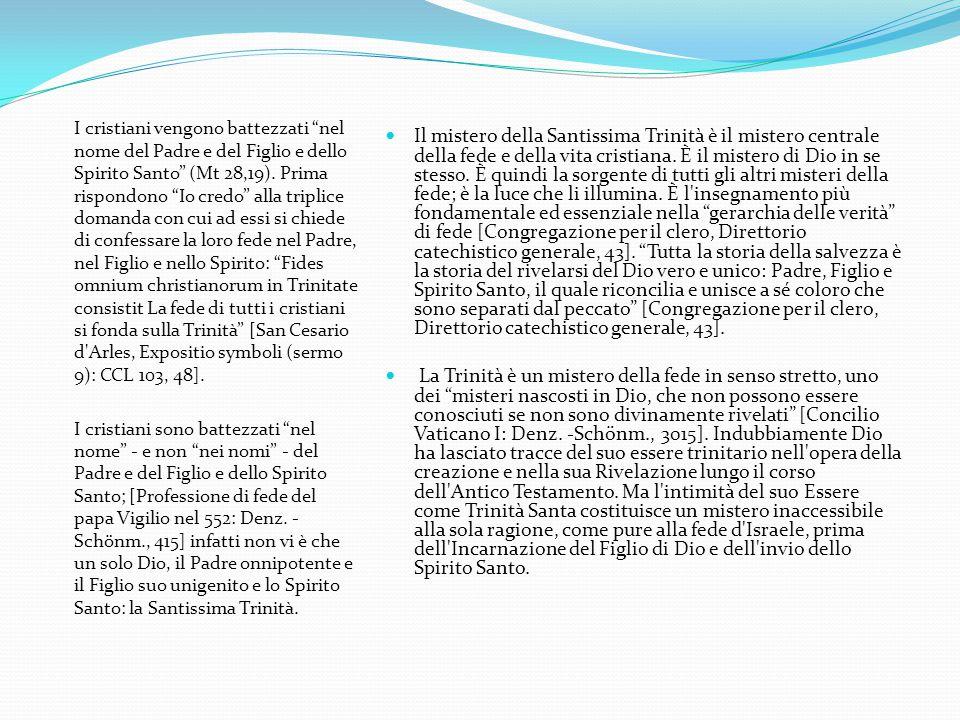 I cristiani vengono battezzati nel nome del Padre e del Figlio e dello Spirito Santo (Mt 28,19). Prima rispondono Io credo alla triplice domanda con cui ad essi si chiede di confessare la loro fede nel Padre, nel Figlio e nello Spirito: Fides omnium christianorum in Trinitate consistit La fede di tutti i cristiani si fonda sulla Trinità [San Cesario d Arles, Expositio symboli (sermo 9): CCL 103, 48].
